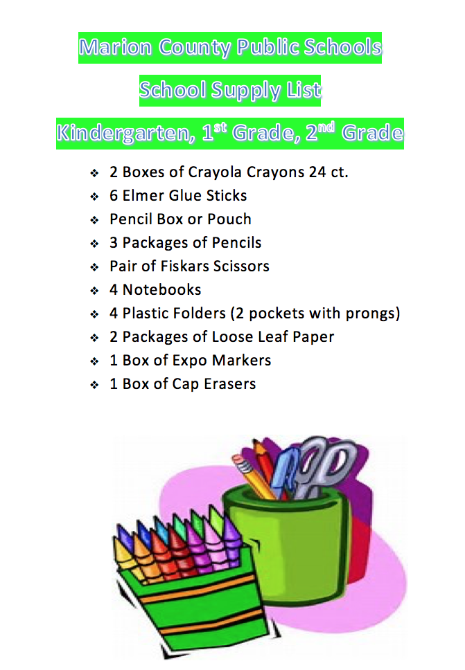 Marion County Public Schools School Supply List Kindergarten, 1st Grade, 2nd Grade ϖ	2 Boxes of Crayola Crayons 24 ct. ϖ	6 Elmer Glue Sticks ϖ	Pencil Box or Pouch ϖ	3 Packages of Pencils ϖ	Pair of Fiskars Scissors ϖ	4 Notebooks ϖ	4 Plastic Folders (2 pockets with prongs) ϖ	2 Packages of Loose Leaf Paper ϖ	1 Box of Expo Markers 1 Box of Cap Erasers